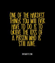 One of the hardest things you will ever have to do is to grieve the loss of a person who is still alive. - Love Quotes - https://www.lovequotes.com/one-hardest-things/