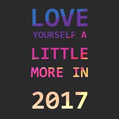 LOVE  Yourself a LITTLE  MORE IN 2017