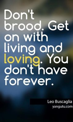 Don't brood. Get on with living and loving. You don't have forever, ~ Leo Buscaglia <3 Love Sayings #quotes, #love, #sayings, https://apps.facebook.com/yangutu