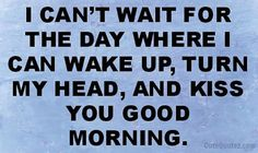 I can't wait for the day when I can wake up, turn my head, and kiss you good morning