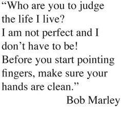 Being Yourself, Bob Marley, Living Life. Who are you to judge the life I live? i am not perfect and I don't have to be! Before you start pointing fingers, make sure your hands are clean. - Bob Mar > Life Quotes with Pictures. Life Quotes Love, Great Quotes, Quotes To Live By, Inspirational Quotes, Awesome Quotes, Quote Life, Motivational Thoughts, Badass Quotes, Cherish Quotes