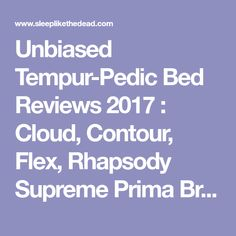 Unbiased Tempur-Pedic Bed Reviews 2017 : Cloud, Contour, Flex, Rhapsody Supreme Prima Breeze Mattress Ratings : Comparison Complaints