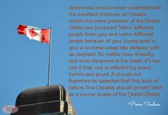 Canada Quote....M. Pierre Trudeau, former prime minister. (Apologies for the typo as I am pinning it exactly as was)