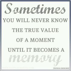 So don't take any moment for granted