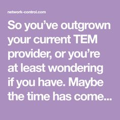 So you�ve outgrown your current TEM provider, or you�re at least wondering if you have. Maybe the time has come to consider a new TEM provider. After all, almost 50% of businesses that contract with TEM providers switch to new companies at some point. Reasons to switch can be numerous. Perhaps your current TEM