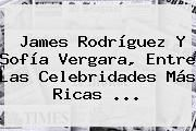 http://tecnoautos.com/wp-content/uploads/imagenes/tendencias/thumbs/james-rodriguez-y-sofia-vergara-entre-las-celebridades-mas-ricas.jpg Sofia Vergara. James Rodríguez y Sofía Vergara, entre las celebridades más ricas ..., Enlaces, Imágenes, Videos y Tweets - http://tecnoautos.com/actualidad/sofia-vergara-james-rodriguez-y-sofia-vergara-entre-las-celebridades-mas-ricas/