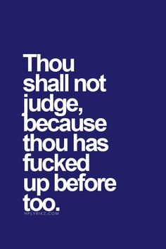 Thou shall not judge, because thou has fucked up before too..
