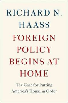 Foreign Policy Begins at Home: the case for putting America's House in Order by Richard N. Haass