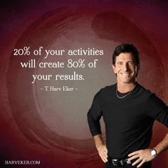 """""""20% of your activities will create 80% of your results."""" - T. Harv Eker"""