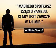 Mądrego spotkasz często samego… Wisdom Quotes, True Quotes, Humor, Beautiful Words, Motto, Are You Happy, Positive Quotes, Quotations, Psychology