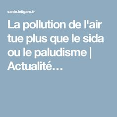 La pollution de l'air tue plus que le sida ou le paludisme   Actualité…