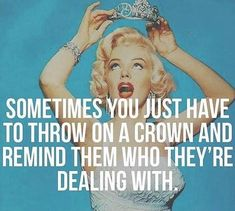 Sometimes you just have to throw on the crown and remind them who they're dealing with.