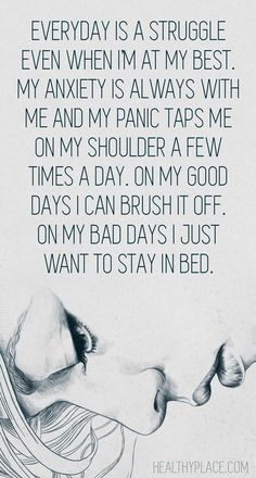 Everyday is a struggle even when I'm at my best. My anxiety is always with me and my panic taps me on my shoulder a few times a day. On my good days I can brush it off. On my bad days I just want to stay in bed.