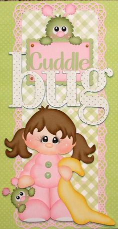 "Girl ""Cuddle Bug"" (Scrapbook Paper Piecings)"