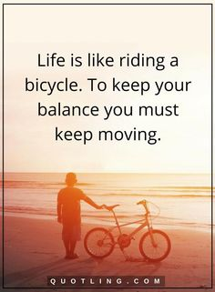 life quotes Life is like riding a bicycle. To keep your balance you must keep moving.
