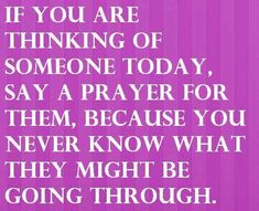 When someone comes to mind say a little prayer for them. You never know who needs a prayer.