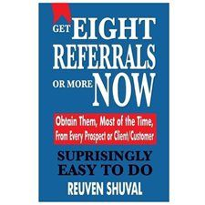 Get Eight Referrals or More Now: Obtain Them, Most of the Time, from Every Prospect or Client/Customer - by Reuven Shuval