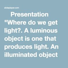 "⚡Presentation ""Where do we get light?. A luminous object is one that produces light. An illuminated object is one that reflects light. Luminous Objects Illuminated Objects."""