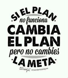 Si el Plan no funciona... cambia el Plan pero no cambies la Meta.....