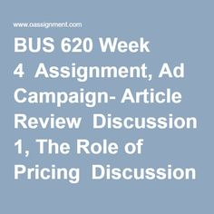 BUS 620 Week 4  Assignment, Ad Campaign- Article Review  Discussion 1, The Role of Pricing  Discussion 2, Product Development Process Product Development Process, Final Exams, Homework, Finals, Campaign, Articles, Student, Ads, Marketing
