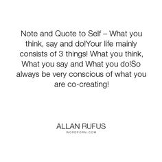 """Allan Rufus - """"Note and Quote to Self � What you think, say and do!Your life mainly consists of..."""". inspirational, wisdom, knowledge, quotes, peace, knowing, soul, power-of-words, mind, self-discovery, self-esteem, self, realization, suicide, unconditional-love, anxiety, motivation, self-help, depression, quote, self-improvement, positive-thinking, spirit, personal-growth, enlightenment, mind-power, mind-body-spirit, personal-development, positive-thoughts, spiritual-growth…"""