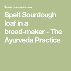 Spelt Sourdough loaf in a bread-maker - The Ayurveda Practice