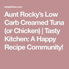 Aunt Rocky's Low Carb Creamed Tuna (or Chicken) |  Tasty Kitchen: A Happy Recipe Community!