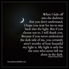 When I fade off into the darkness that you don't understand,I hope you wait for me to step back into the light. But if you choose not to, I will thank you. Because if you never understood the dark side of me, you certainly aren't worthy of how beautiful my light is. My light is only for the ones who …