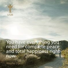 """You have everything you need for complete peace and total happiness right now."" -Wayne Dyer Quote"