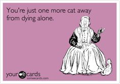 You're just one more cat away from dying alone.