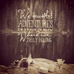 Never lose your sense of wonder. We must take adventures in order to know where we truly belong. Always accept an invitation to live.