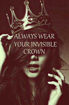 Always wear your invisible crown. Stand up straight and be proud of you.