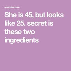 She is 45, but looks like 25. secret is these two ingredients
