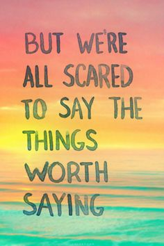 But we're all scared to say the things worth saying.