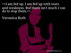 Veronica Roth - quote-I am fed up. I am fed up with tears and weakness. But there isn't much I can do to stop them.Source: quoteallthethings.com #VeronicaRoth #quote #quotation #aphorism #quoteallthethings