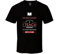 Teacher - I am not crazy because I teach Im crazy because I like it T-shirt  *** PRODUCT DESCRIPTION ***  Adult Sizes: Small to 6 Extra-Large Variety of colors and models available High quality prints and unique designs from Teedino.com  100% pre-shrunk cotton; Heather, Antique, and Safety colors are poly/cotton blends Sturdy heavyweight cotton Double-needle stitched for durability We happily offer shipping WORLDWIDE!  *** STYLES AVAILABLE *** Unisex - $20.99 Ladies - $22.99 Men's Fitted...