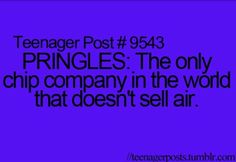 Teenager Post #9543 ~ Pringles: The only chip company in the world that doesn't sell air. ☮