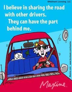 Maxine I believe in sharing the road with other drivers.  They can have the part behind me.
