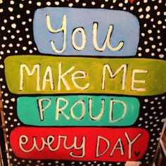 Tell the one you love how proud they make you.