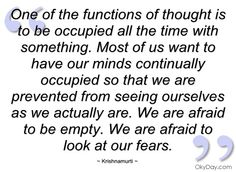 We are afraid to be still and empty of thoughts...  so we hardly ever 'Feel' the peace and joy that emanates from our Being.