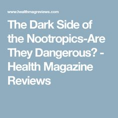 The Dark Side of the Nootropics-Are They Dangerous? - Health Magazine Reviews