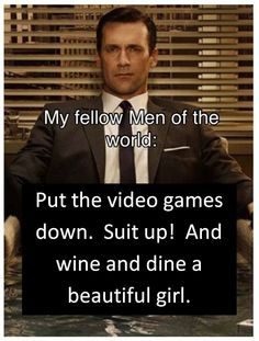 Suit up!  Man up! (I admit it, I like the show Mad Men)