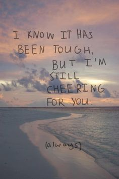 I know it's been tough, but I'm still cheering for you.  via Quotes 2nd edition