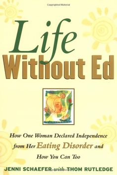 Life Without Ed by Jenni Schaefer (and Thom Rutledge)  This book will change your life. For anyone who knows someone with a eating disorder or has one their-self.