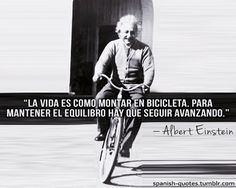 """Life is like riding a bicycle. To keep your balance, you must keep moving."" -Albert Einstein."