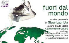 """Fuori dal mondo, Giusy Lauriola  """"FUORI DAL MONDO""""  a cura di Ada Egidio  Collezionando Gallery  26 settembre – 24 ottobre 2015  Vernissage  Sa..."""