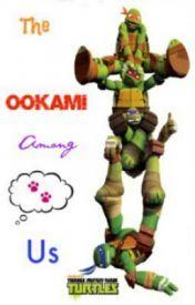 The Ookami Among Us: A Teenage Mutant Ninja Turtle FanFiction