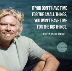 If You Don't Have Time For The Small Things, You Won't Have Time For The Big Things ~ Richard Branson.... I'm trying.