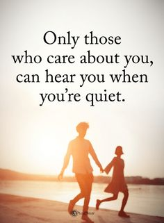 Quotes Only those who care about you, can hear you when you're quiet.