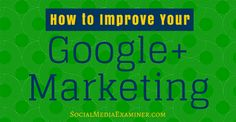 How to Improve Your Google+ Marketing : Social Media Examiner
